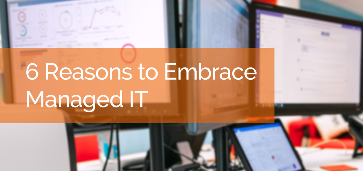 6 Reasons to Embrace Managed IT