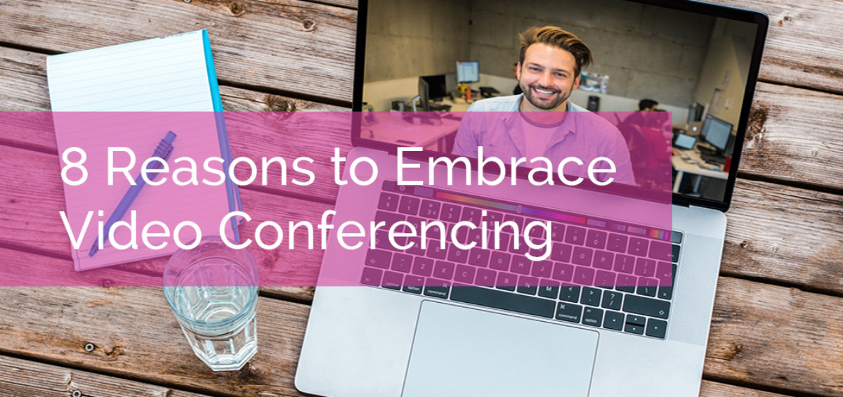 8 Reasons to Embrace Video Conferencing