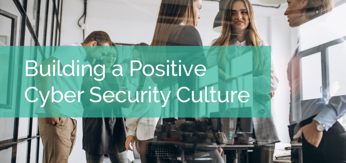 4 Tips for Building a Positive Cyber Security Culture